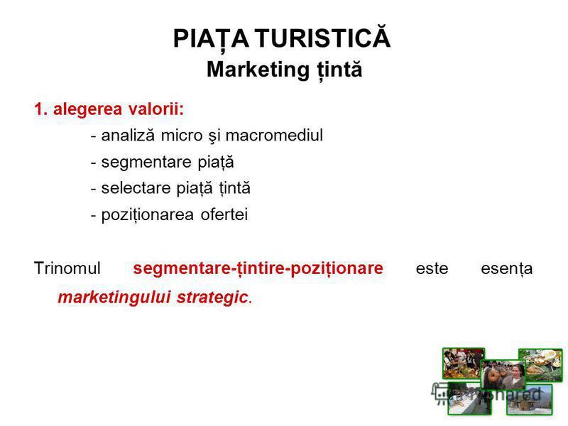 1. alegerea valorii: - analiză micro şi macromediul - segmentare piaţă - selectare piaţă ţintă - poziţionarea ofertei Trinomul segmentare-ţintire-poziţionare este esenţa marketingului strategic. PIAŢA TURISTICĂ Marketing ţintă