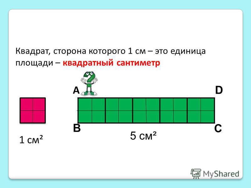 1 см² Квадрат, сторона которого 1 см – это единица площади – квадратный сантиметр 5 см² А C B D