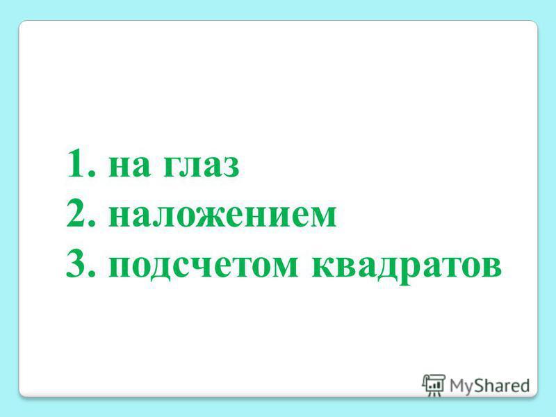 1. на глаз 2. наложением 3. подсчетом квадратов