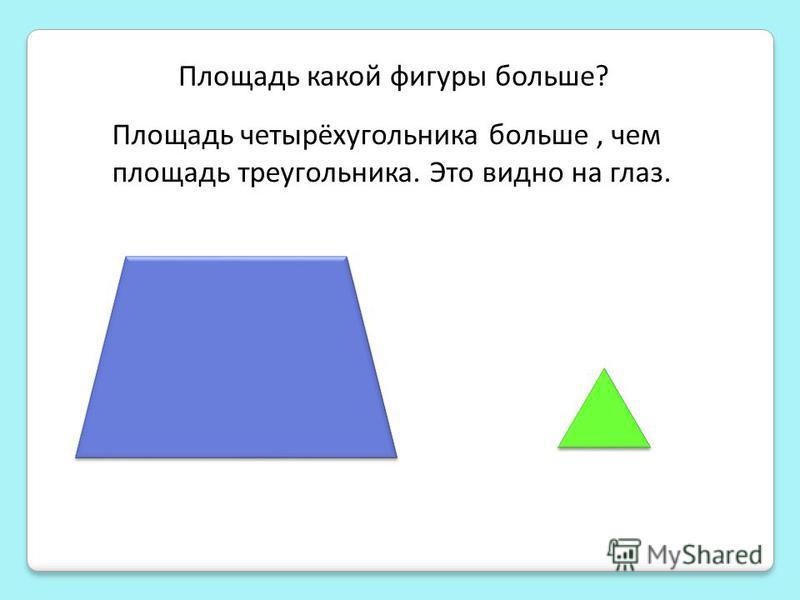 Площадь какой фигуры больше? Площадь четырёхугольника больше, чем площадь треугольника. Это видно на глаз.