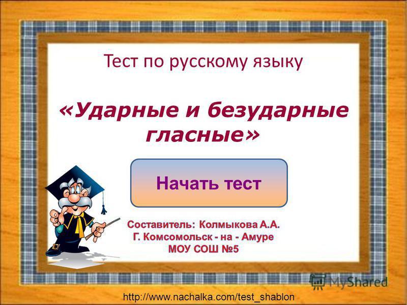 Тест по русскому языку «Ударные и безударные гласные» Начать тест http://www.nachalka.com/test_shablon