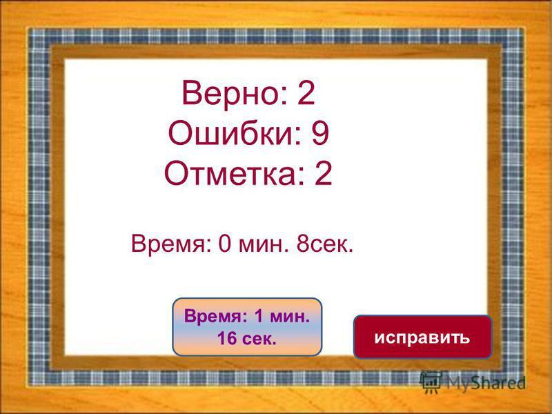 Верно: 2 Ошибки: 9 Отметка: 2 Время: 0 мин. 8 сек. Время: 1 мин. 16 сек. исправить