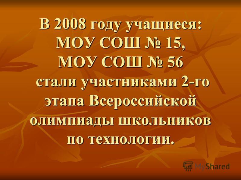 В 2008 году учащиеся: МОУ СОШ 15, МОУ СОШ 56 стали участниками 2-го этапа Всероссийской олимпиады школьников по технологии.