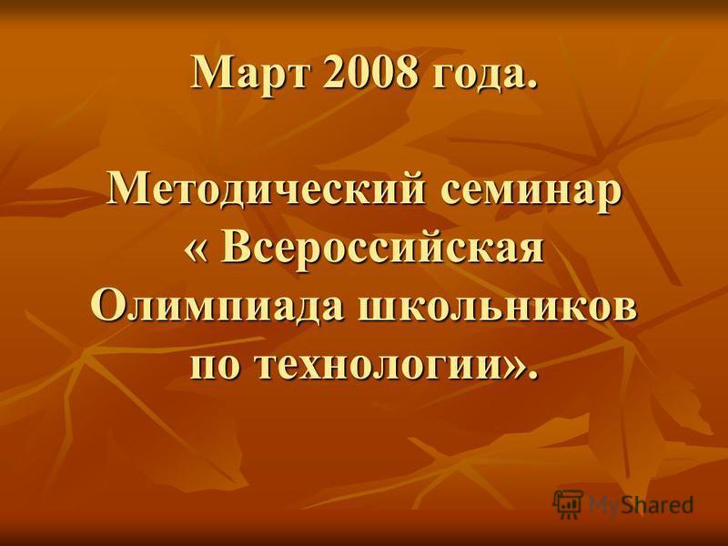 Март 2008 года. Методический семинар « Всероссийская Олимпиада школьников по технологии».
