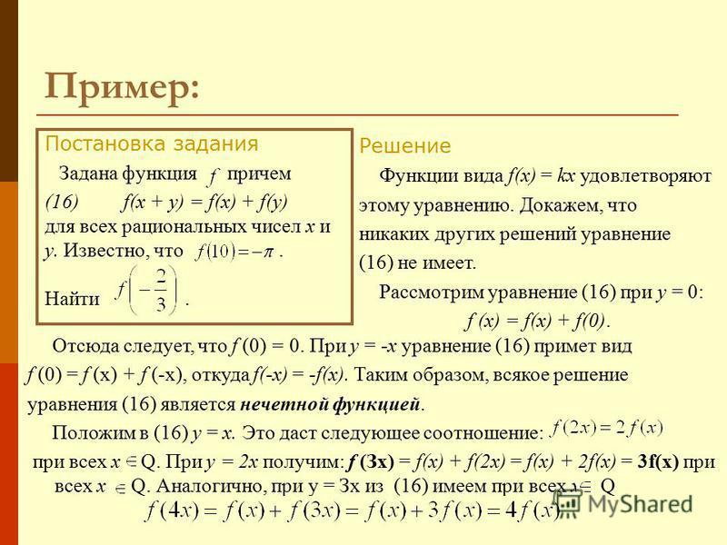 Пример: Постановка задания Задана функция, причем (16) f(x + у) = f(x) + f(y) для всех рациональных чисел х и у. Известно, что. Найти. Решение Функции вида f(x) = kx удовлетворяют этому уравнению. Докажем, что никаких других решений уравнение (16) не