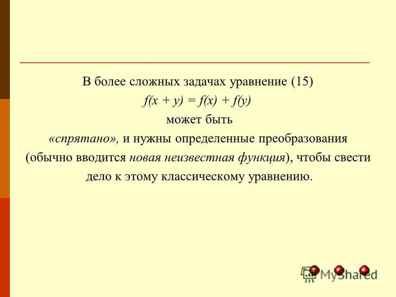 В более сложных задачах уравнение (15) f(x + у) = f(x) + f(y) может быть «спрятано», и нужны определенные преобразования (обычно вводится новая неизвестная функция), чтобы свести дело к этому классическому уравнению.