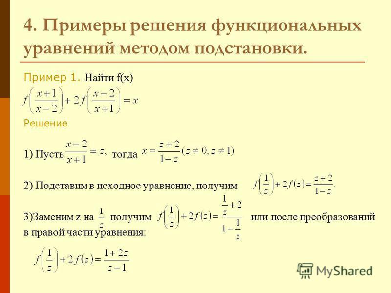 4. Примеры решения функциональных уравнений методом подстановки. Пример 1. Найти f(x) Решение 1) Пусть тогда 2) Подставим в исходное уравнение, получим 3)Заменим z на получим или после преобразований в правой части уравнения: