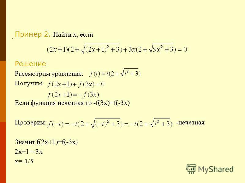 Пример 2. Найти x, если Решение Рассмотрим уравнение: Получим: Если функция нечетная то -f(3x)=f(-3x) Проверим: -нечетная Значит f(2x+1)=f(-3x) 2x+1=-3x x=-1/5