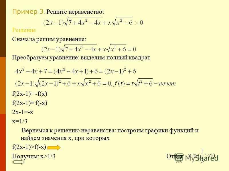 Пример 3. Решите неравенство: Решение Сначала решим уравнение: Преобразуем уравнение: выделим полный квадрат f(2x-1)= -f(x) f(2x-1)= f(-x) 2x-1=-x x=1/3 Вернемся к решению неравенства: построим графики функций и найдем значения х, при которых f(2x-1)