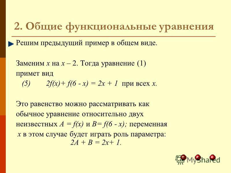 2. Общие функциональные уравнения Решим предыдущий пример в общем виде. Заменим х на х – 2. Тогда уравнение (1) примет вид (5) 2f(х)+ f(6 - х) = 2 х + 1 при всех х. Это равенство можно рассматривать как обычное уравнение относительно двух неизвестных