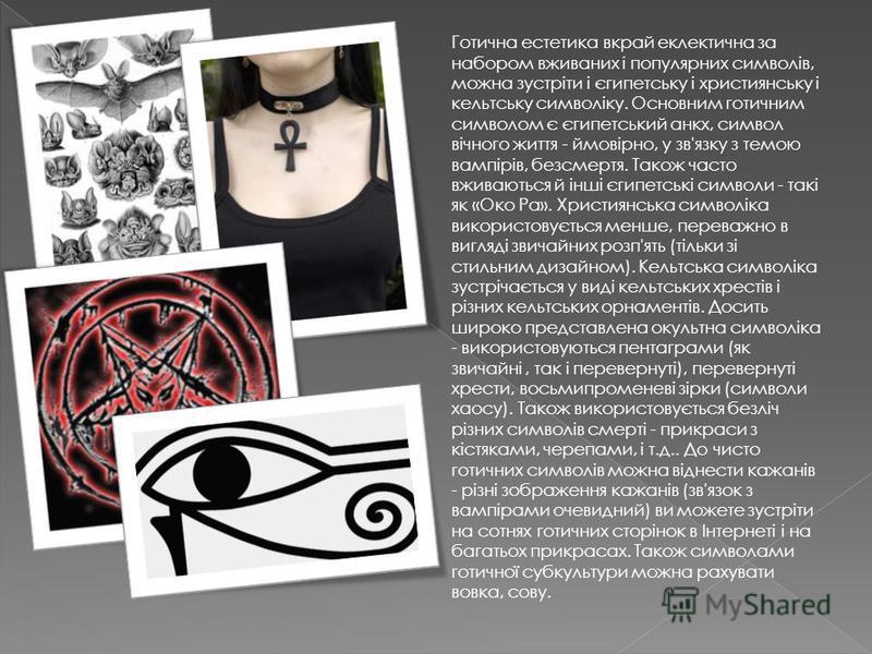 Готична естетика вкрай еклектична за набором вживаних і популярних символів, можна зустріти і єгипетську і християнську і кельтську символіку. Основним готичним символом є єгипетський анкх, символ вічного життя - ймовірно, у зв'язку з темою вампірів,