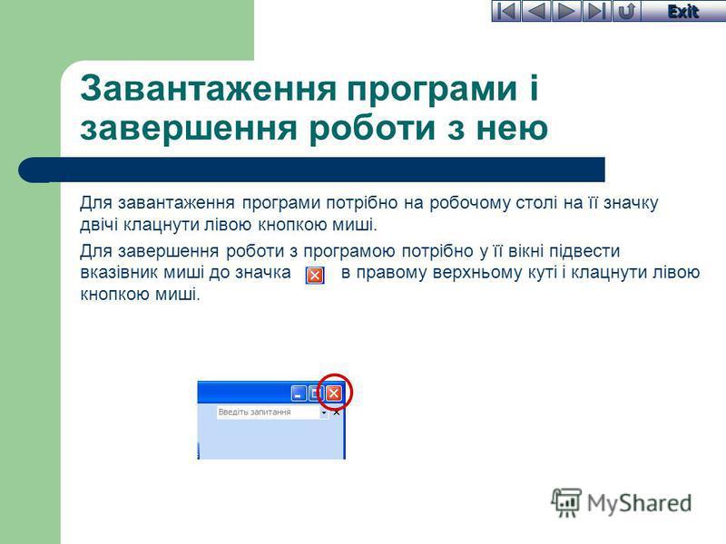 Exit Для завантаження програми потрібно на робочому столі на її значку двічі клацнути лівою кнопкою миші. Для завершення роботи з програмою потрібно у її вікні підвести вказівник миші до значка в правому верхньому куті і клацнути лівою кнопкою миші.