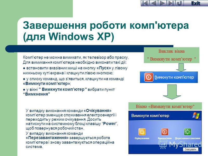 Exit Завершення роботи комп'ютера (для Windows XP) Комп'ютер не можна вимикати, як телевізор або праску. Для вимикання комп'ютера необхідно виконати такі дії: встановити вказівник миші на кнопку «Пуск» у лівому нижньому куті екрана і клацнути лівою к