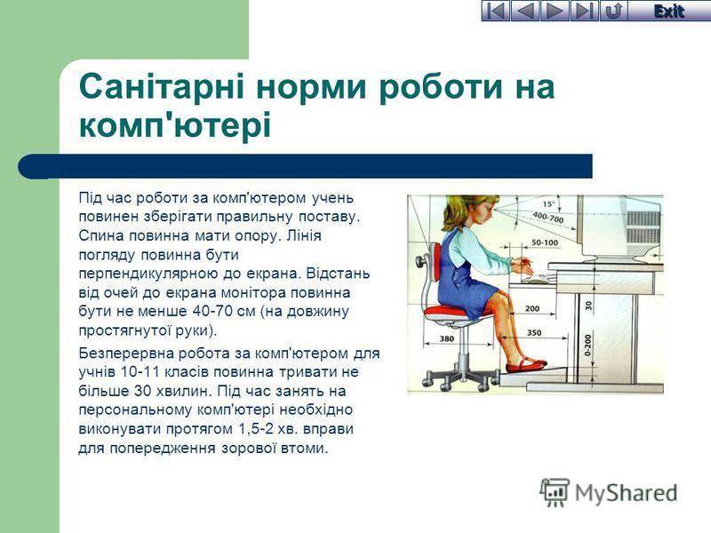 Exit Санітарні норми роботи на комп'ютері Під час роботи за комп'ютером учень повинен зберігати правильну поставу. Спина повинна мати опору. Лінія погляду повинна бути перпендикулярною до екрана. Відстань від очей до екрана монітора повинна бути не м