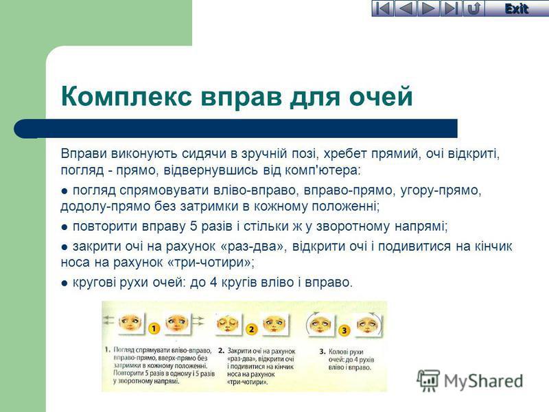 Exit Комплекс вправ для очей Вправи виконують сидячи в зручній позі, хребет прямий, очі відкриті, погляд - прямо, відвернувшись від комп'ютера: погляд спрямовувати вліво-вправо, вправо-прямо, угору-прямо, додолу-прямо без затримки в кожному положенні