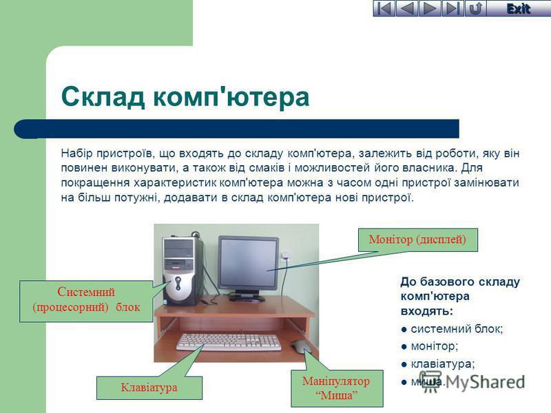 Exit Склад комп'ютера Набір пристроїв, що входять до складу комп'ютера, залежить від роботи, яку він повинен виконувати, а також від смаків і можливостей його власника. Для покращення характеристик комп'ютера можна з часом одні пристрої замінювати на