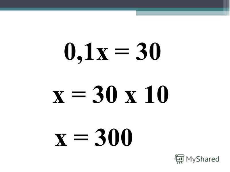 0,1 х = 30 х = 30 х 10 х = 300