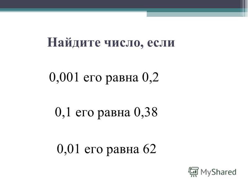 Найдите число, если 0,001 его равна 0,2 0,1 его равна 0,38 0,01 его равна 62