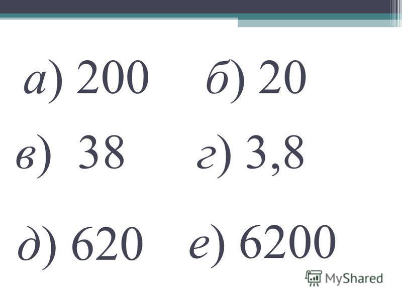 а) 200 е) 6200 г) 3,8 б) 20 д) 620 в) 38