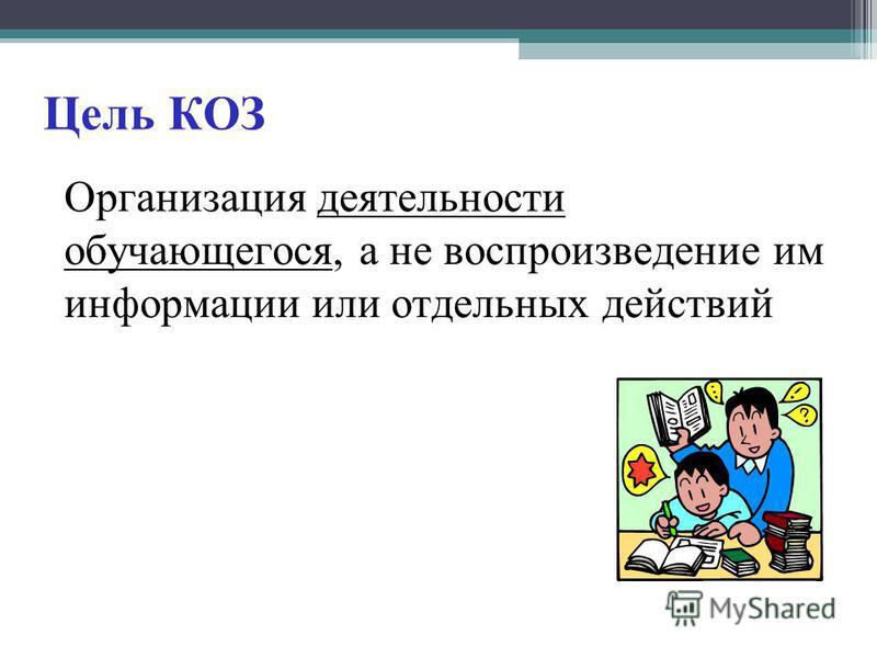 Цель КОЗ Организация деятельности обучающегося, а не воспроизведение им информации или отдельных действий