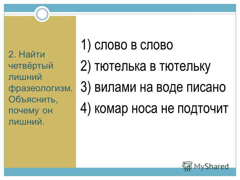 2. Найти четвёртый лишний фразеологизм. Объяснить, почему он лишний. 1) слово в слово 2) тютелька в тютельку 3) вилами на воде писано 4) комар носа не подточит