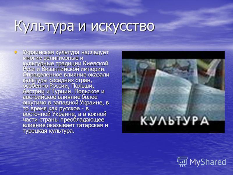 Культура и искусство Украинская культура наследует многие религиозные и культурные традиции Киевской Руси и Византийской империи. Определенное влияние оказали культуры соседних стран, особенно России, Польши, Австрии и Турции. Польское и австрийское