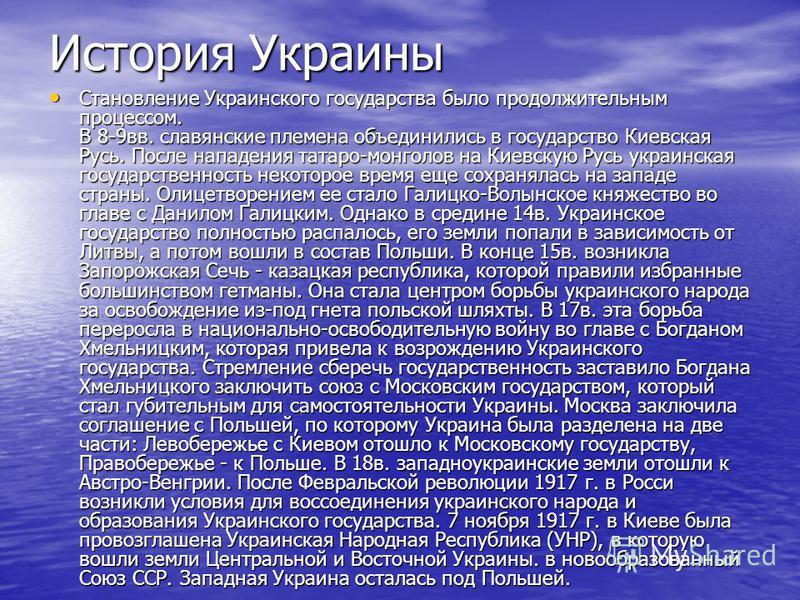 История Украины Становление Украинского государства было продолжительным процессом. В 8-9 вв. славянские племена объединились в государство Киевская Русь. После нападения татаро-монголов на Киевскую Русь украинская государственность некоторое время е