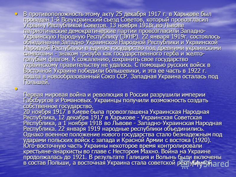 В противоположность этому акту 25 декабря 1917 г. в Харькове был проведен 1-й Всеукраинский съезд Советов, который провозгласил Украину Республикой Советов. 13 ноября 1918 г.во Львове патриотические демократические партии провозгласили Западно- Украи