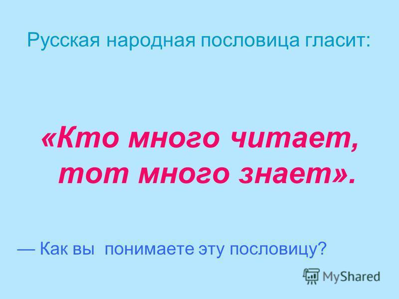 Русская народная пословица гласит: «Кто много читает, тот много знает». Как вы понимаете эту пословицу?