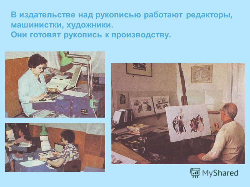 В издательстве над рукописью работают редакторы, машинистки, художники. Они готовят рукопись к производству.