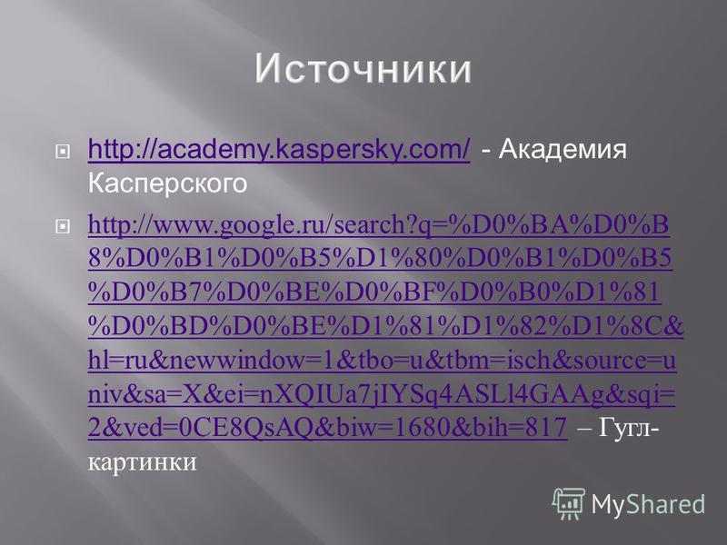 http://academy.kaspersky.com/ - Академия Касперского http://academy.kaspersky.com/ http://www.google.ru/search?q=%D0%BA%D0%B 8%D0%B1%D0%B5%D1%80%D0%B1%D0%B5 %D0%B7%D0%BE%D0%BF%D0%B0%D1%81 %D0%BD%D0%BE%D1%81%D1%82%D1%8C& hl=ru&newwindow=1&tbo=u&tbm=is