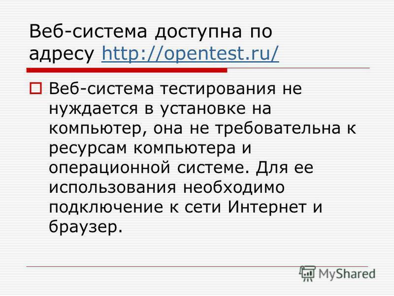 Веб-система доступна по адресу http://opentest.ru/http://opentest.ru/ Веб-система тестирования не нуждается в установке на компьютер, она не требовательна к ресурсам компьютера и операционной системе. Для ее использования необходимо подключение к сет
