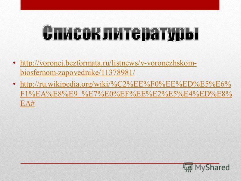 http://voronej.bezformata.ru/listnews/v-voronezhskom- biosfernom-zapovednike/11378981/ http://voronej.bezformata.ru/listnews/v-voronezhskom- biosfernom-zapovednike/11378981/ http://ru.wikipedia.org/wiki/%C2%EE%F0%EE%ED%E5%E6% F1%EA%E8%E9_%E7%E0%EF%EE