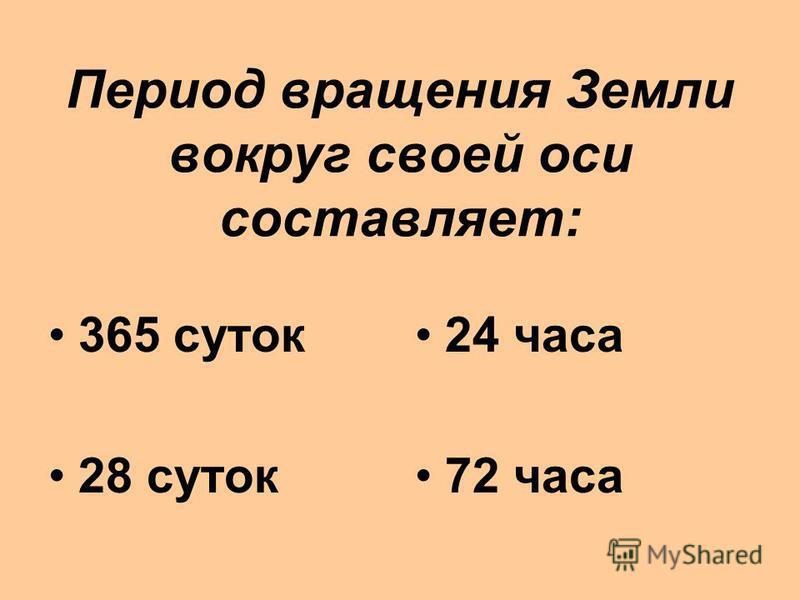 Период вращения Земли вокруг своей оси составляет: 365 суток 28 суток 24 часа 72 часа