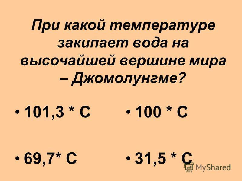 При какой температуре закипает вода на высочайшей вершине мира – Джомолунгме? 101,3 * С 69,7* С 100 * С 31,5 * С