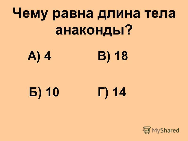Чему равна длина тела анаконды? А) 4 Б) 10 В) 18 Г) 14
