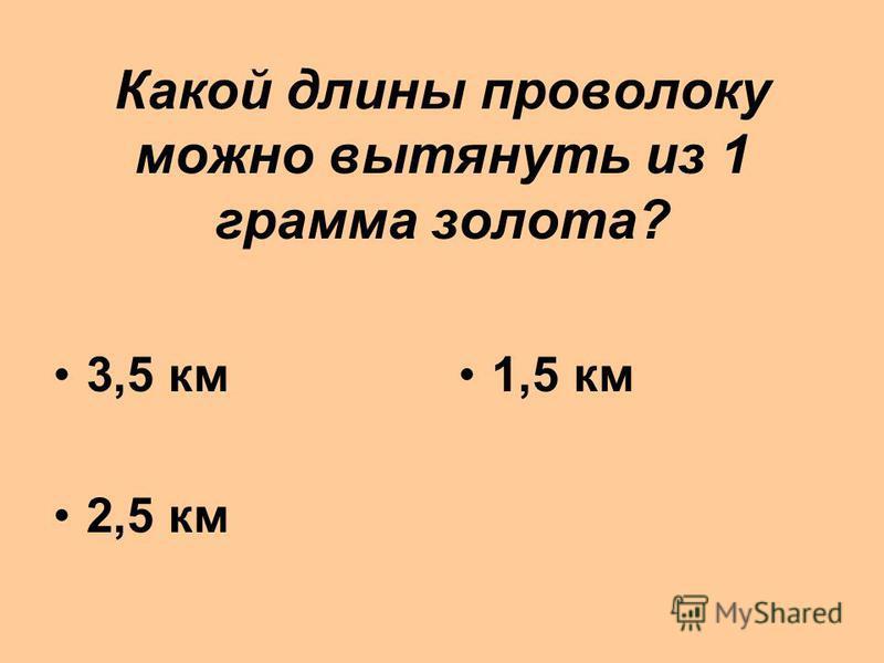 Какой длины проволоку можно вытянуть из 1 грамма золота? 3,5 км 2,5 км 1,5 км