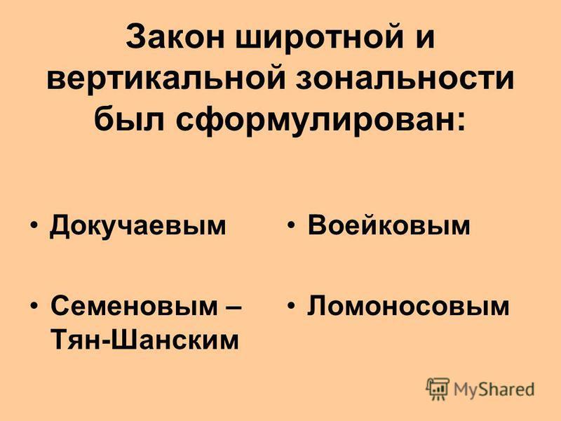 Закон широтной и вертикальной зональности был сформулирован: Докучаевым Семеновым – Тян-Шанским Воейковым Ломоносовым
