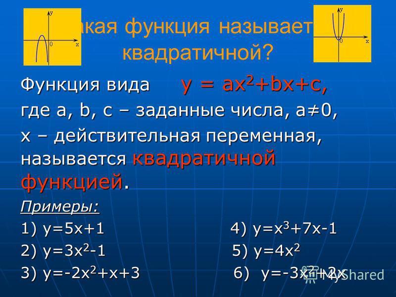 Какая функция называется квадратичной? Функция вида у = ах 2 +bх+с, где а, b, c – заданные числа, а 0, х – действительная переменная, называется квадратичной функцией. Примеры: 1) у=5 х+1 4) у=x 3 +7x-1 2) у=3 х 2 -1 5) у=4 х 2 3) у=-2 х 2 +х+3 6) у=