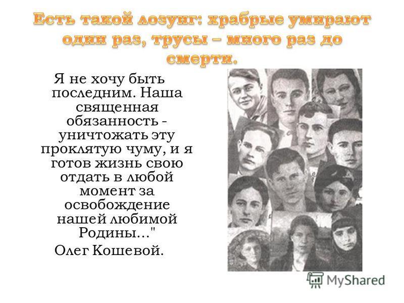 Я не хочу быть последним. Наша священная обязанность - уничтожать эту проклятую чуму, и я готов жизнь свою отдать в любой момент за освобождение нашей любимой Родины... Олег Кошевой.