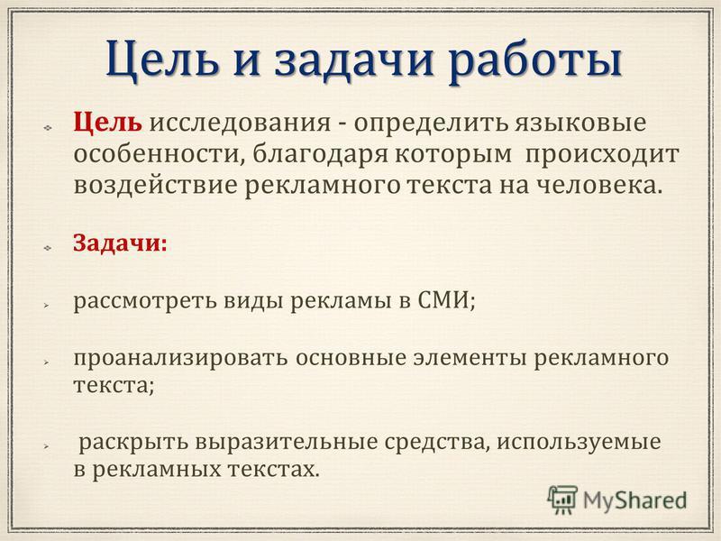 Цель и задачи работы Цель исследования - определить языковые особенности, благодаря которым происходит воздействие рекламного текста на человека. Задачи: рассмотреть виды рекламы в СМИ; проанализировать основные элементы рекламного текста; раскрыть в