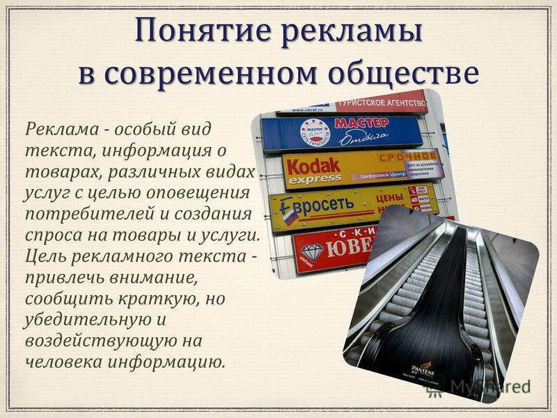 Понятие рекламы в современном обществе в современном обществе Реклама - особый вид текста, информация о товарах, различных видах услуг с целью оповещения потребителей и создания спроса на товары и услуги. Цель рекламного текста - привлечь внимание, с