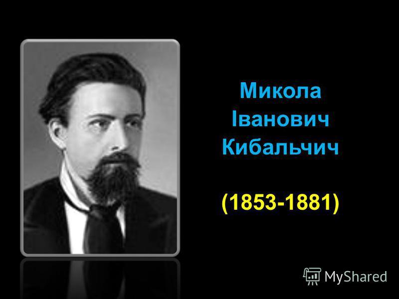 Микола Іванович Кибальчич (1853-1881)
