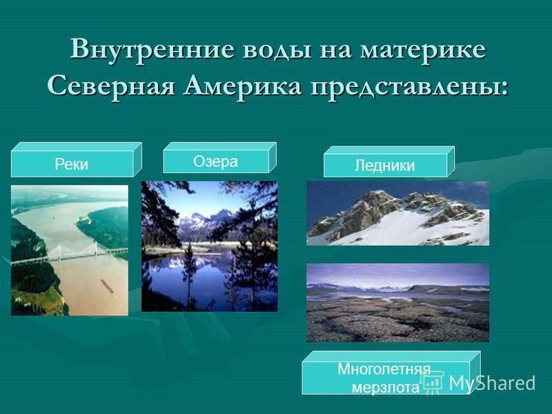 Внутренние воды на материке Северная Америка представлены: Реки Озера Ледники Многолетняя мерзлота