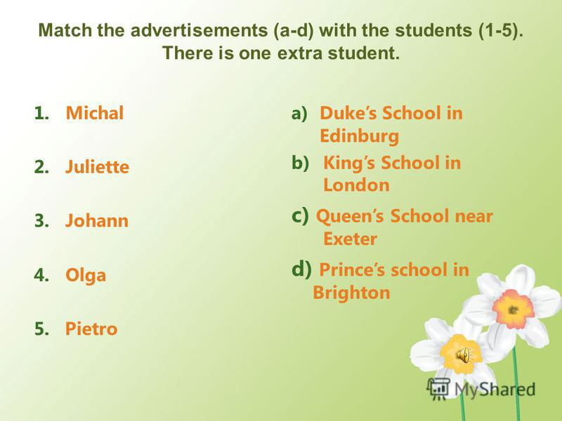 Match the advertisements (a-d) with the students (1-5). There is one extra student. 1.Michal 2.Juliette 3.Johann 4.Olga 5. Pietro a)Dukes School in Edinburg b)Kings School in London c) Queens School near Exeter d) Princes school in Brighton