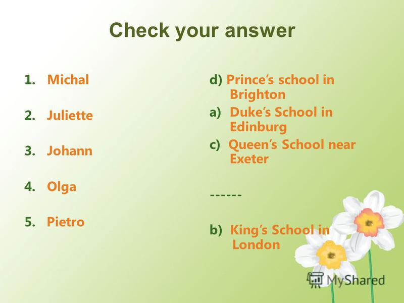Check your answer 1.Michal 2.Juliette 3.Johann 4.Olga 5. Pietro d) Princes school in Brighton a)Dukes School in Edinburg c) Queens School near Exeter ------ b) Kings School in London