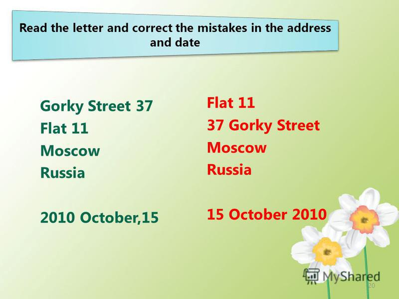 Read the letter and correct the mistakes in the address and date Gorky Street 37 Flat 11 Moscow Russia 2010 October,15 Flat 11 37 Gorky Street Moscow Russia 15 October 2010 20