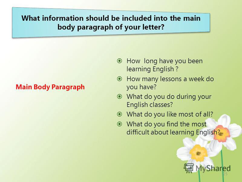 What information should be included into the main body paragraph of your letter? Main Body Paragraph How long have you been learning English ? How many lessons a week do you have? What do you do during your English classes? What do you like most of a