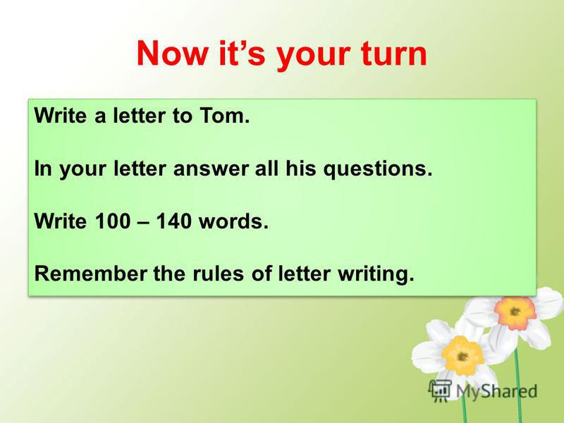 Now its your turn Write a letter to Tom. In your letter answer all his questions. Write 100 – 140 words. Remember the rules of letter writing. Write a letter to Tom. In your letter answer all his questions. Write 100 – 140 words. Remember the rules o