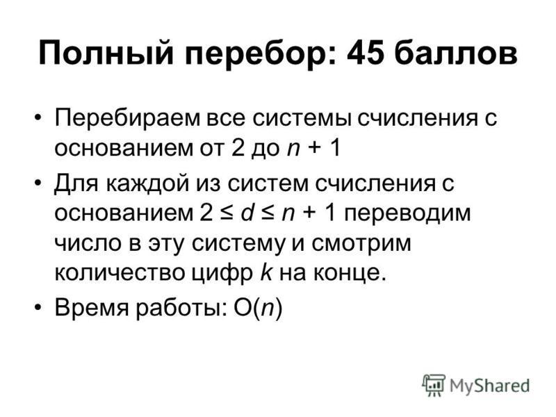 Полный перебор: 45 баллов Перебираем все системы счисления с основанием от 2 до n + 1 Для каждой из систем счисления c основанием 2 d n + 1 переводим число в эту систему и смотрим количество цифр k на конце. Время работы: O(n)